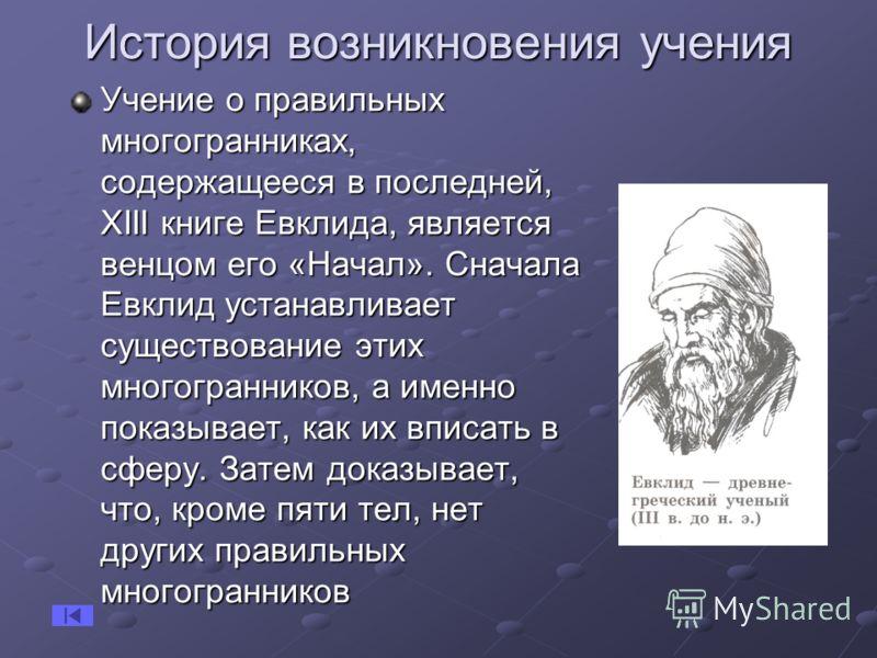История возникновения учения Учение о правильных многогранниках, содержащееся в последней, ХIII книге Евклида, является венцом его «Начал». Сначала Евклид устанавливает существование этих многогранников, а именно показывает, как их вписать в сферу. З