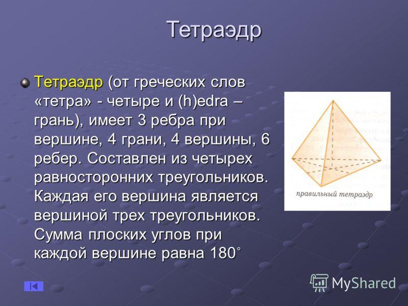 Тетраэдр (от греческих слов «тетра» - четыре и (h)еdra – грань), имеет 3 ребра при вершине, 4 грани, 4 вершины, 6 ребер. Составлен из четырех равносторонних треугольников. Каждая его вершина является вершиной трех треугольников. Сумма плоских углов п