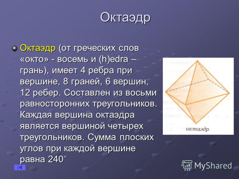 Октаэдр (от греческих слов «окто» - восемь и (h)еdra – грань), имеет 4 ребра при вершине, 8 граней, 6 вершин, 12 ребер. Составлен из восьми равносторонних треугольников. Каждая вершина октаэдра является вершиной четырех треугольников. Сумма плоских у
