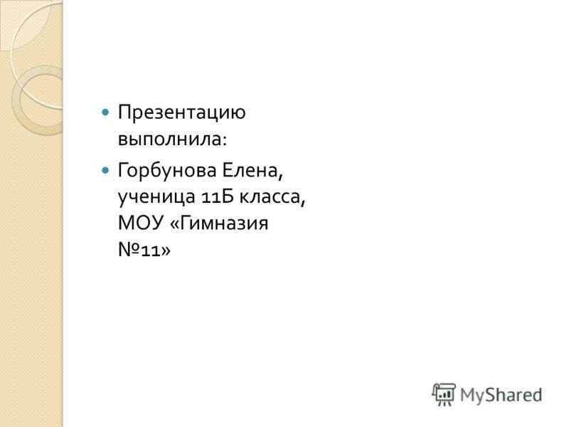 Презентацию выполнила : Горбунова Елена, ученица 11 Б класса, МОУ « Гимназия 11»