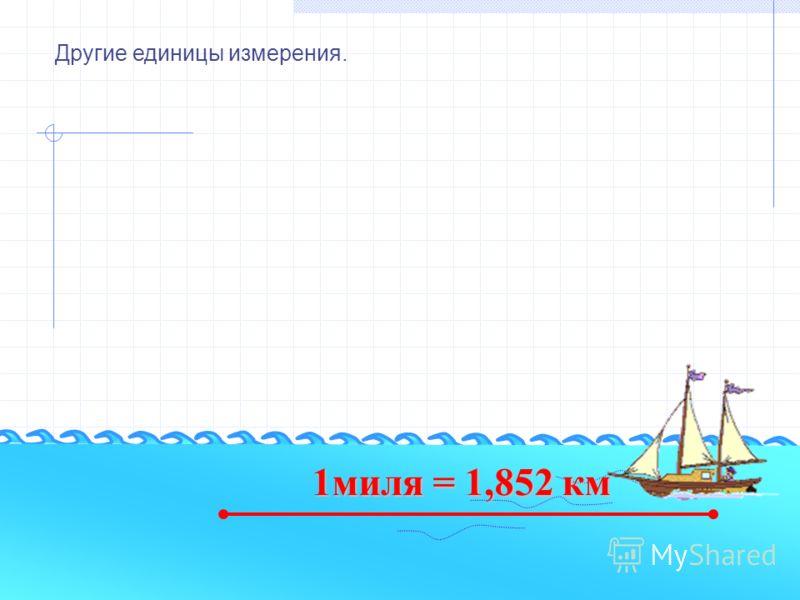 Другие единицы измерения. 1миля = 1,852 км