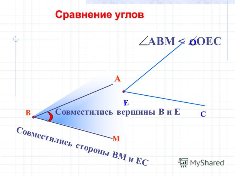 В М А Е С О Совместились вершины В и Е Совместились стороны ВМ и ЕС АВМ < ОЕС Сравнение углов