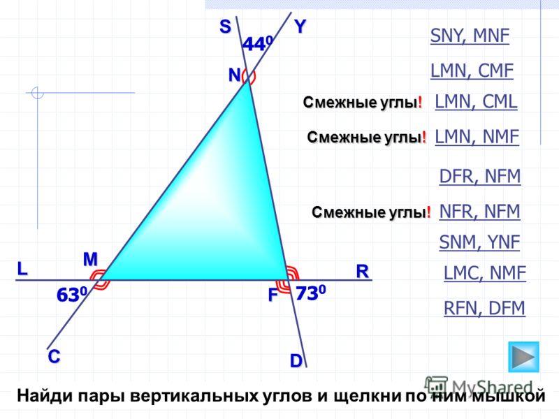 63 0 73 0 44 0 N 63 0 М F 73 0 44 0 L C D R YS SNY, MNF DFR, NFM LMC, NMF SNM, YNF LМN, CMF RFN, DFM LМN, NMF Смежные углы! LМN, CML Смежные углы! NFR, NFM Смежные углы! Найди пары вертикальных углов и щелкни по ним мышкой