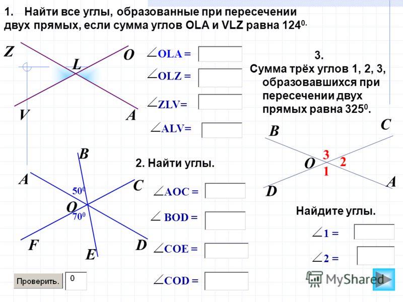 50 0 O OLZ = OLA = 1.Найти все углы, образованные при пересечении двух прямых, если сумма углов OLA и VLZ равна 124 0. АV Z L C DF A O ZLV= BOD = B E 70 0 AOC = COE = COD = ALV= 1 3 2 B A C D O 2. Найти углы. 3. Сумма трёх углов 1, 2, 3, образовавших