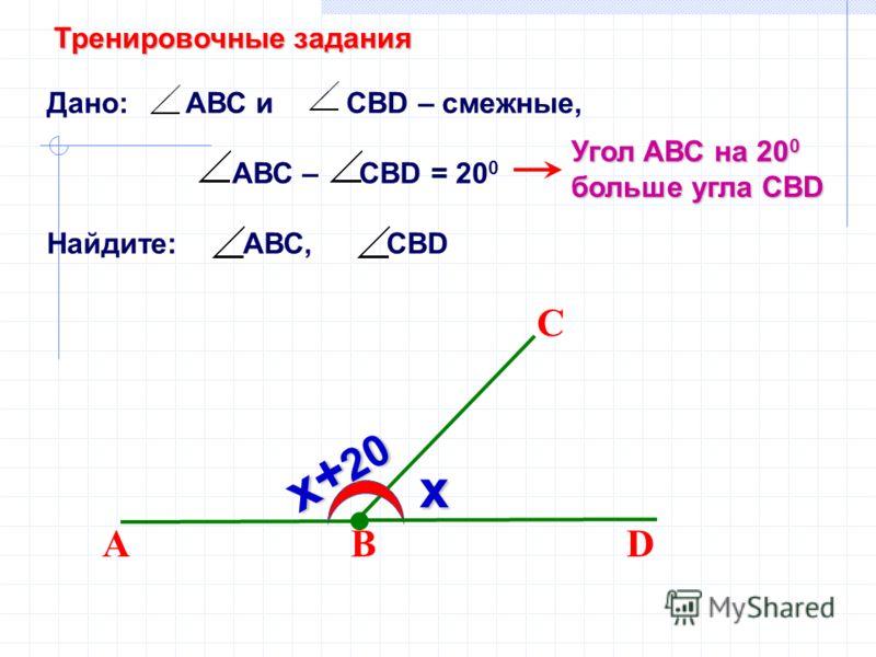 Дано: АВС и СВD – смежные, АВС – CBD = 20 0 Найдите: АВС, СВD ВD С А Угол АВС на 20 0 больше угла СВD х х+ 20 Тренировочные задания