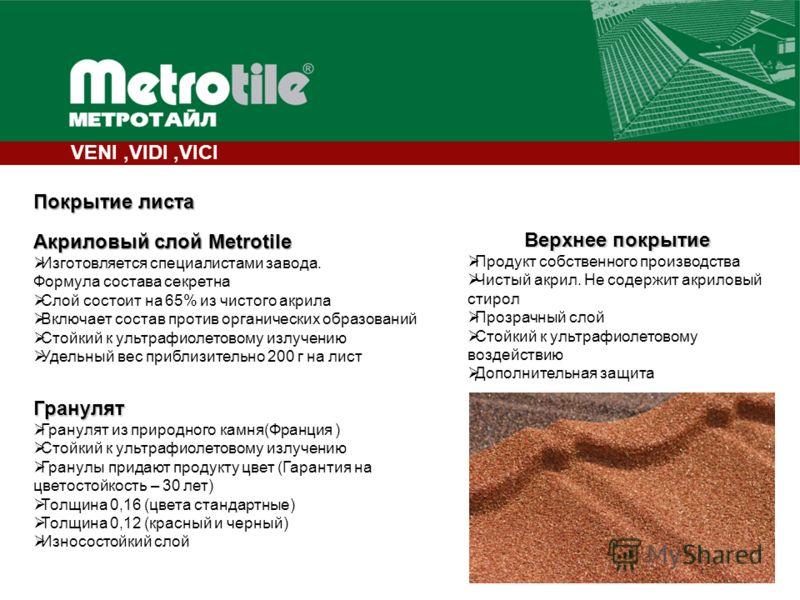 6 Покрытие листа Акриловый слой Metrotile Изготовляется специалистами завода. Формула состава секретна Слой состоит на 65% из чистого акрила Включает состав против органических образований Стойкий к ультрафиолетовому излучению Удельный вес приблизите