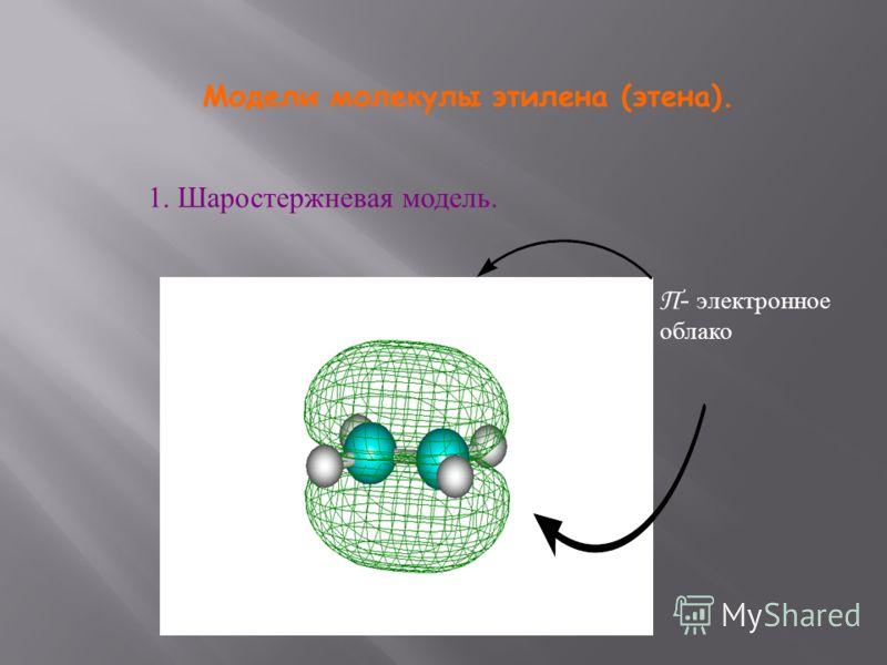 Модели молекулы этилена (этена). 1. Шаростержневая модель. П - электронное облако