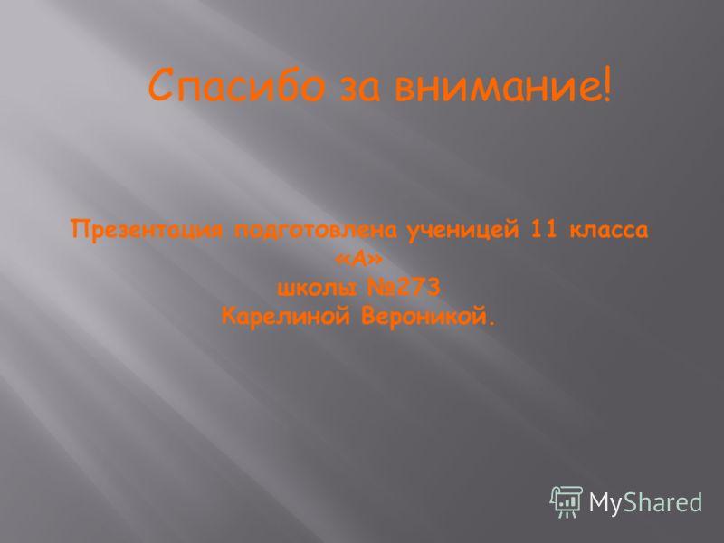 Спасибо за внимание! Презентация подготовлена ученицей 11 класса «А» школы 273 Карелиной Вероникой.
