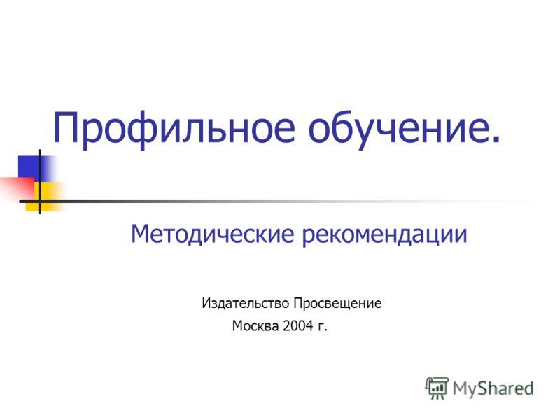 Профильное обучение. Методические рекомендации Издательство Просвещение Москва 2004 г.