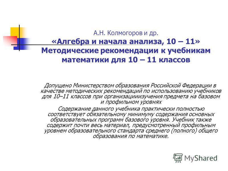 А.Н. Колмогоров и др. «Алгебра и начала анализа, 10 – 11» Методические рекомендации к учебникам математики для 10 – 11 классов Допущено Министерством образования Российской Федерации в качестве методических рекомендаций по использованию учебников для