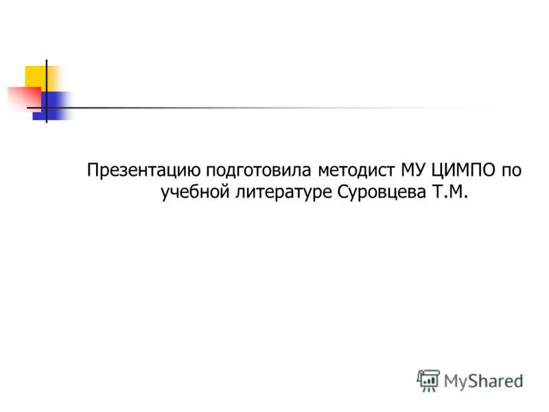 Презентацию подготовила методист МУ ЦИМПО по учебной литературе Суровцева Т.М.