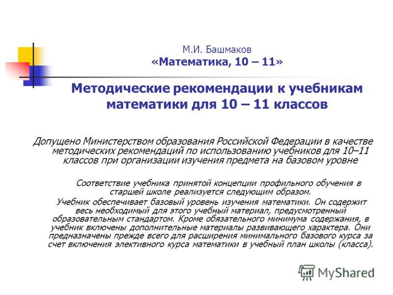 М.И. Башмаков «Математика, 10 – 11» Методические рекомендации к учебникам математики для 10 – 11 классов Допущено Министерством образования Российской Федерации в качестве методических рекомендаций по использованию учебников для 10–11 классов при орг