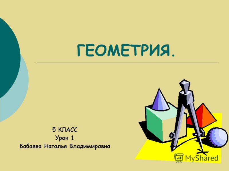 ГЕОМЕТРИЯ. 5 КЛАСС Урок 1 Бабаева Наталья Владимировна