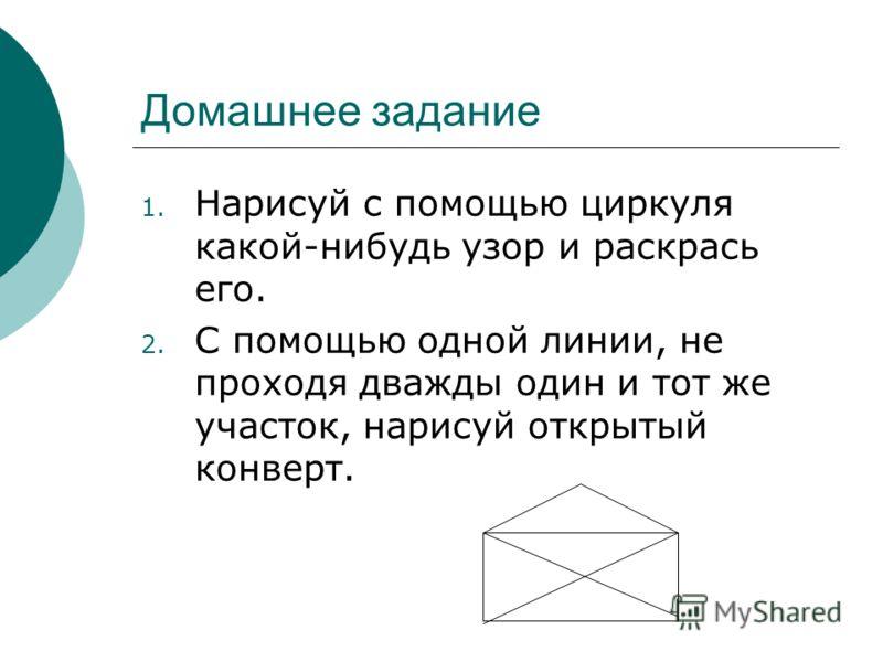 Домашнее задание 1. Нарисуй с помощью циркуля какой-нибудь узор и раскрась его. 2. С помощью одной линии, не проходя дважды один и тот же участок, нарисуй открытый конверт.