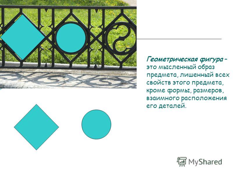Геометрическая фигура – это мысленный образ предмета, лишенный всех свойств этого предмета, кроме формы, размеров, взаимного расположения его деталей.