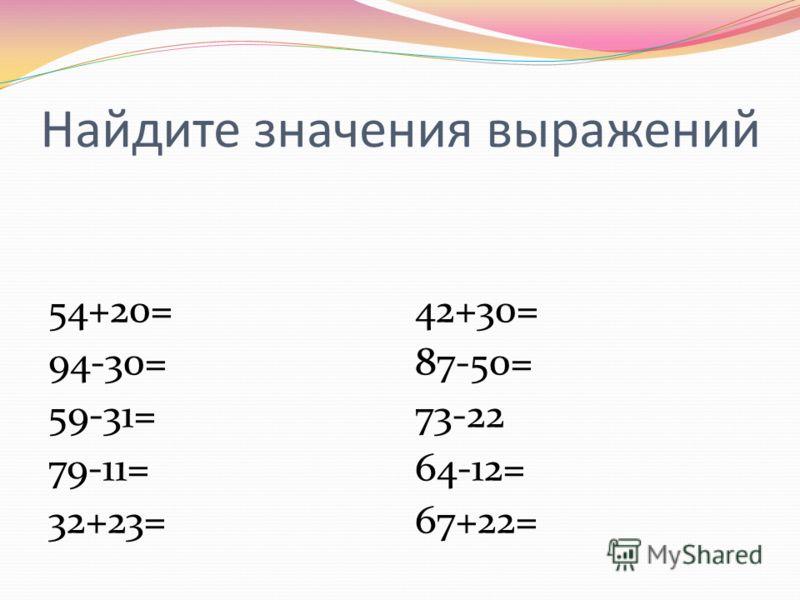 Найдите значения выражений 54+20= 94-30= 59-31= 79-11= 32+23= 42+30= 87-50= 73-22 64-12= 67+22=