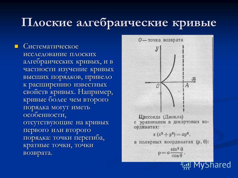 Плоские алгебраические кривые Систематическое исследование плоских алгебраических кривых, и в частности изучение кривых высших порядков, привело к расширению известных свойств кривых. Например, кривые более чем второго порядка могут иметь особенности