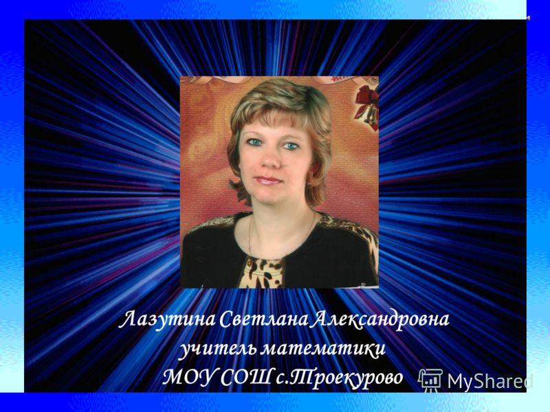 Лазутина Светлана Александровна учитель математики МОУ СОШ с.Троекурово