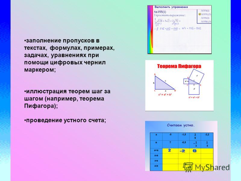 заполнение пропусков в текстах, формулах, примерах, задачах, уравнениях при помощи цифровых чернил маркером; иллюстрация теорем шаг за шагом (например, теорема Пифагора); проведение устного счета;