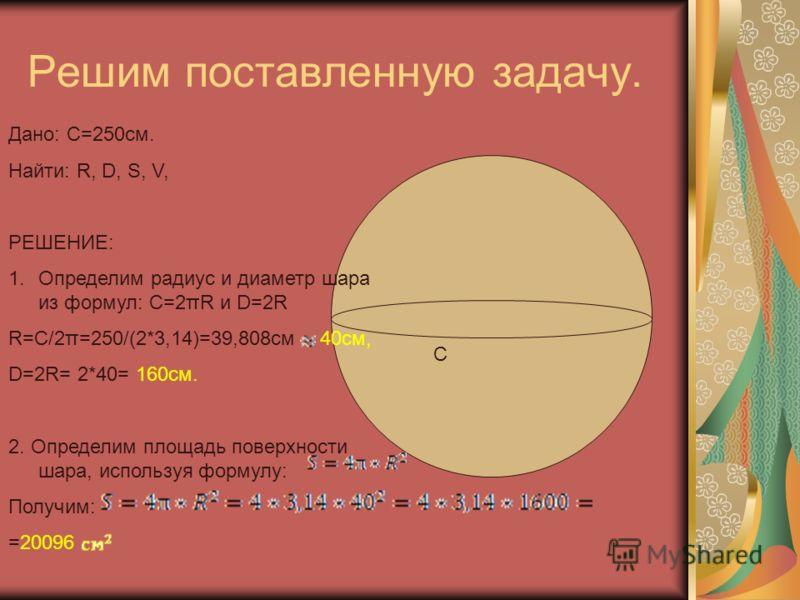 Решим поставленную задачу. C Дано: C=250см. Найти: R, D, S, V, РЕШЕНИЕ: 1.Определим радиус и диаметр шара из формул: C=2πR и D=2R R=C/2π=250/(2*3,14)=39,808см 40cм, D=2R= 2*40= 160см. 2. Определим площадь поверхности шара, используя формулу: Получим: