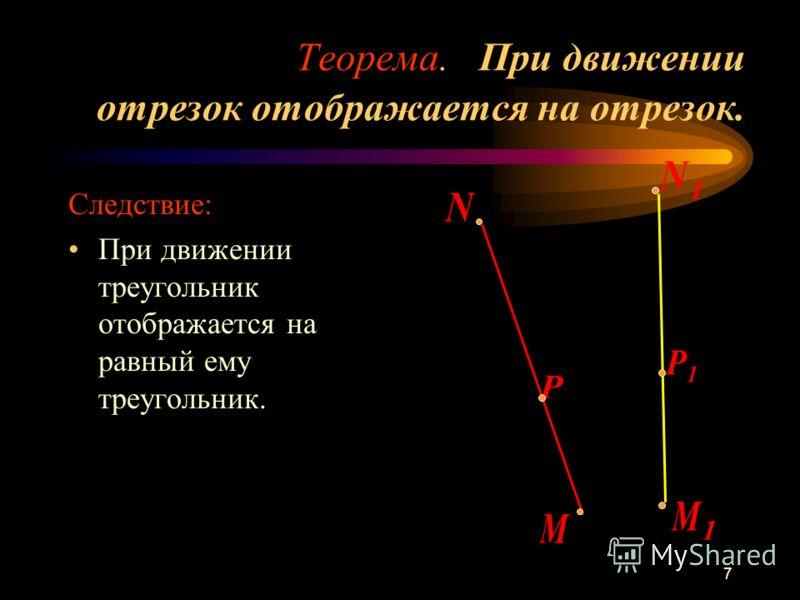 7 Теорема. При движении отрезок отображается на отрезок. Следствие: При движении треугольник отображается на равный ему треугольник.