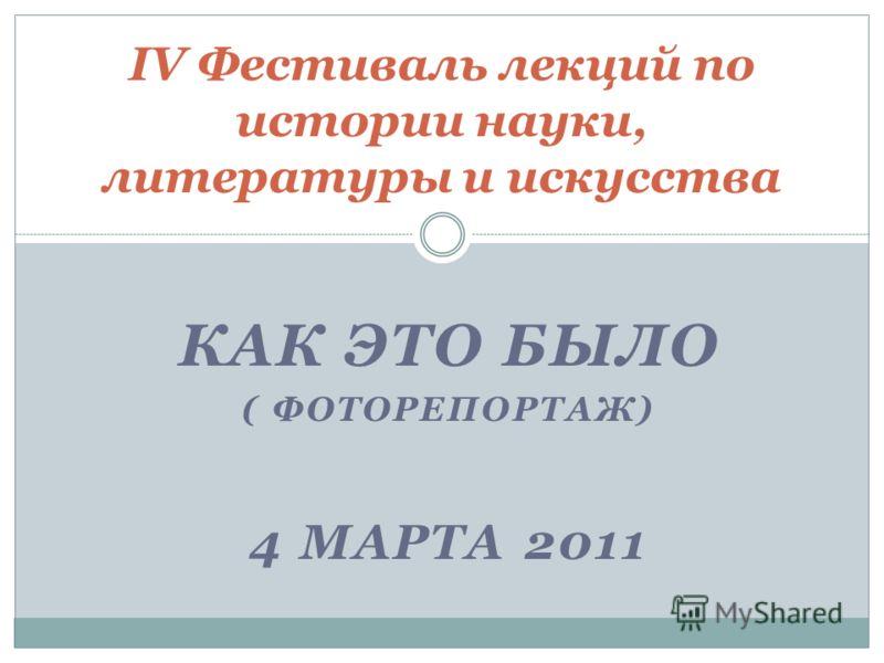 КАК ЭТО БЫЛО ( ФОТОРЕПОРТАЖ) 4 МАРТА 2011 IV Фестиваль лекций по истории науки, литературы и искусства