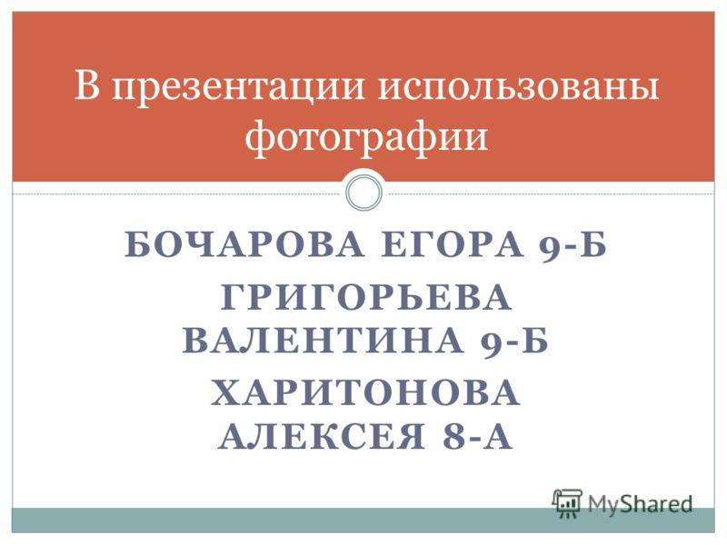 БОЧАРОВА ЕГОРА 9-Б ГРИГОРЬЕВА ВАЛЕНТИНА 9-Б ХАРИТОНОВА АЛЕКСЕЯ 8-А В презентации использованы фотографии