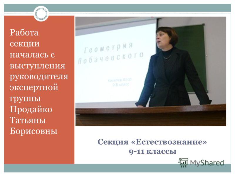 Секция «Естествознание» 9-11 классы Работа секции началась с выступления руководителя экспертной группы Продайко Татьяны Борисовны