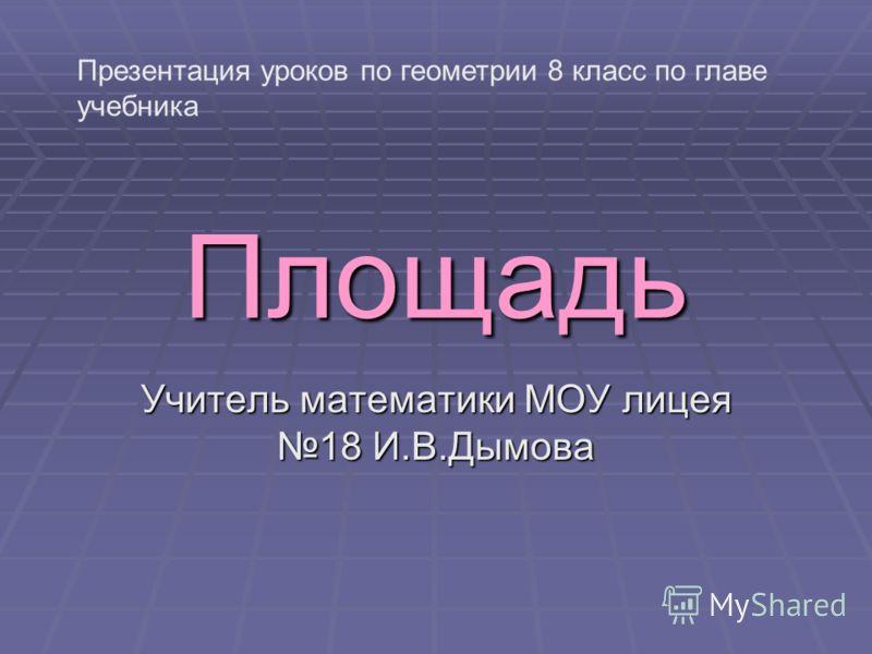 Площадь Учитель математики МОУ лицея 18 И.В.Дымова Презентация уроков по геометрии 8 класс по главе учебника