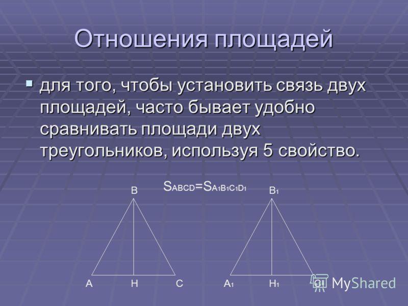 Отношения площадей для того, чтобы установить связь двух площадей, часто бывает удобно сравнивать площади двух треугольников, используя 5 свойство. для того, чтобы установить связь двух площадей, часто бывает удобно сравнивать площади двух треугольни