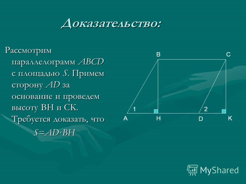 Доказательство: Рассмотрим параллелограмм ABCD с площадью S. Примем сторону AD за основание и проведем высоту ВН и СК. Требуется доказать, что Рассмотрим параллелограмм ABCD с площадью S. Примем сторону AD за основание и проведем высоту ВН и СК. Треб