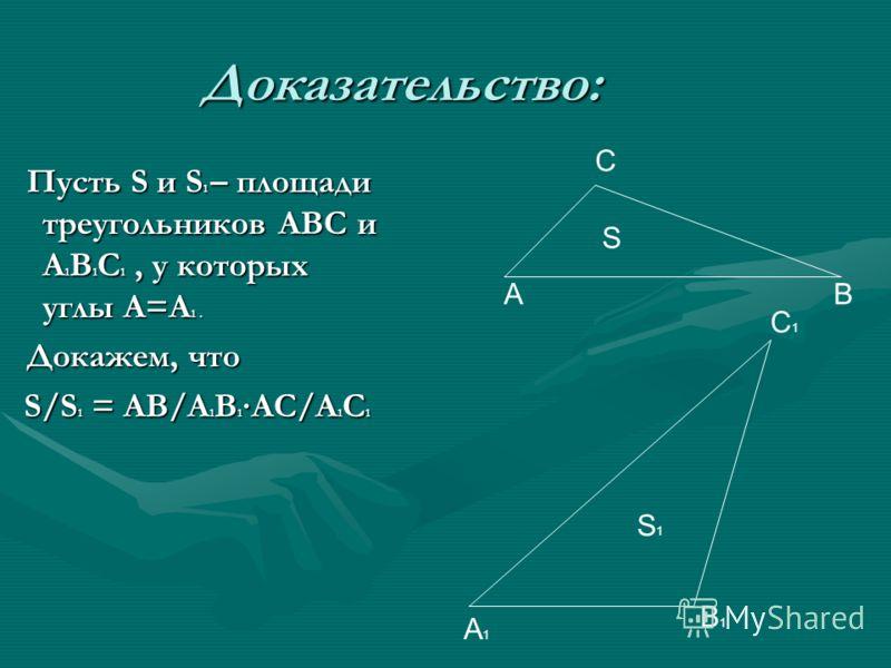 Доказательство: Пусть S и S 1 – площади треугольников АВС и А 1 В 1 С 1, у которых углы А=А 1. Пусть S и S 1 – площади треугольников АВС и А 1 В 1 С 1, у которых углы А=А 1. Докажем, что Докажем, что S/S 1 = АВ/А 1 В 1 АС/А 1 С 1 С ВА S А1А1 С1С1 В1В