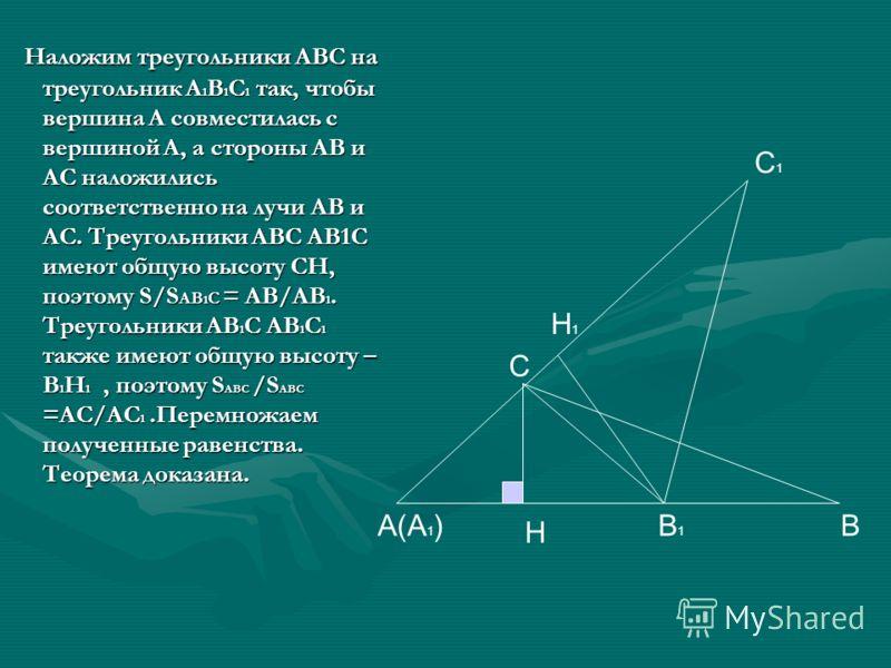 Наложим треугольники АВС на треугольник А 1 В 1 С 1 так, чтобы вершина А совместилась с вершиной А, а стороны АВ и АС наложились соответственно на лучи АВ и АС. Треугольники АВС АВ1С имеют общую высоту СН, поэтому S/S АВ 1 С = АВ/АВ 1. Треугольники А