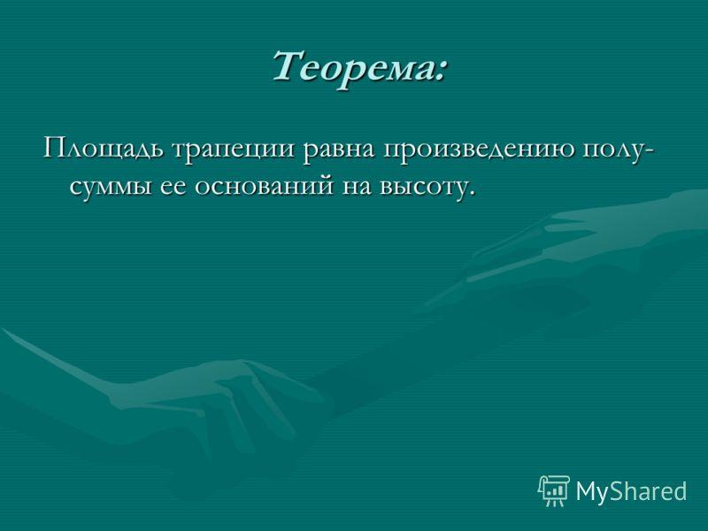 Теорема: Площадь трапеции равна произведению полу- суммы ее оснований на высоту.