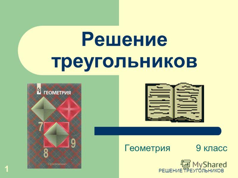 РЕШЕНИЕ ТРЕУГОЛЬНИКОВ 1 Решение треугольников Геометрия9 класс
