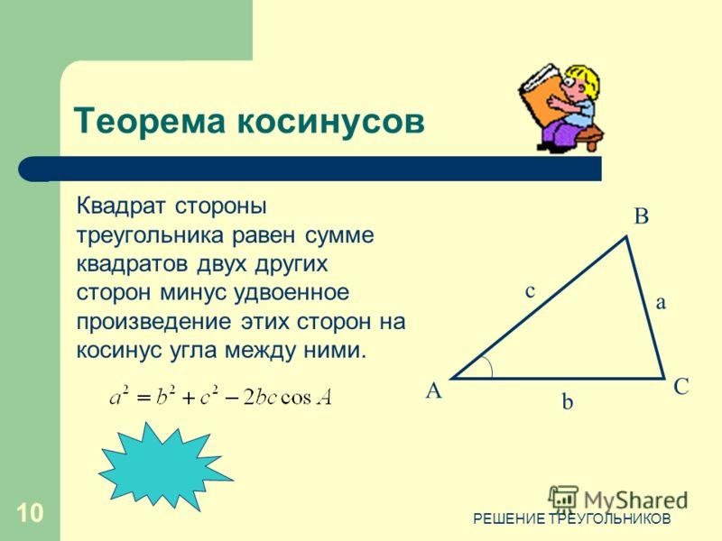 РЕШЕНИЕ ТРЕУГОЛЬНИКОВ 10 Квадрат стороны треугольника равен сумме квадратов двух других сторон минус удвоенное произведение этих сторон на косинус угла между ними. Теорема косинусов А В С c b a