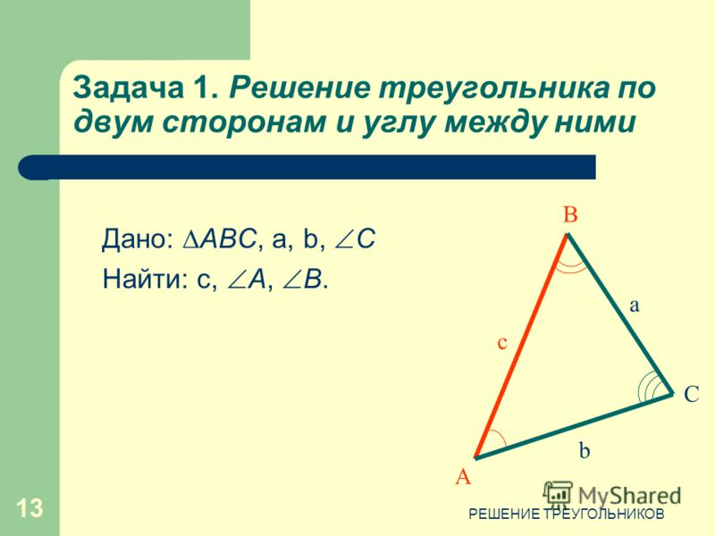 РЕШЕНИЕ ТРЕУГОЛЬНИКОВ 13 Задача 1. Решение треугольника по двум сторонам и углу между ними Дано: АВС, а, b, C Найти: с, А, В. А С c b a В