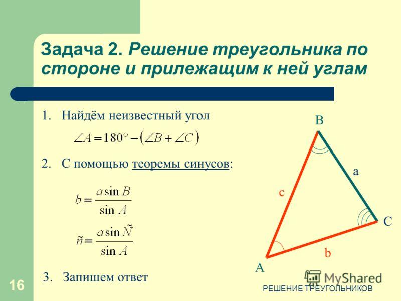 РЕШЕНИЕ ТРЕУГОЛЬНИКОВ 16 Задача 2. Решение треугольника по стороне и прилежащим к ней углам А В С c b a 2.С помощью теоремы синусов:теоремы синусов 1.Найдём неизвестный угол 3.Запишем ответ