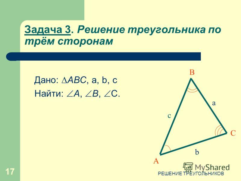 РЕШЕНИЕ ТРЕУГОЛЬНИКОВ 17 Задача 3. Решение треугольника по трём сторонам Дано: АВС, a, b, c Найти: А, В, С. А В С c b a
