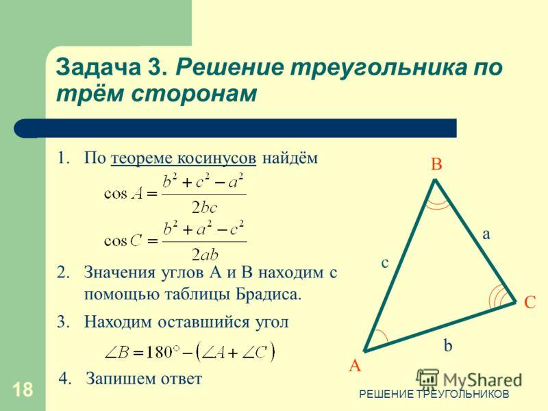 РЕШЕНИЕ ТРЕУГОЛЬНИКОВ 18 Задача 3. Решение треугольника по трём сторонам 2.Значения углов А и В находим с помощью таблицы Брадиса. А В С c b a 1.По теореме косинусов найдёмтеореме косинусов 3.Находим оставшийся угол 4.Запишем ответ
