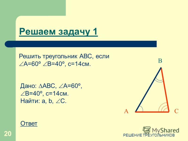 РЕШЕНИЕ ТРЕУГОЛЬНИКОВ 20 Решаем задачу 1 С В А Дано: АВС, А=60º, В=40º, с=14см. Найти: a, b, С. Ответ Решить треугольник АВС, если А=60º В=40º, с=14см.