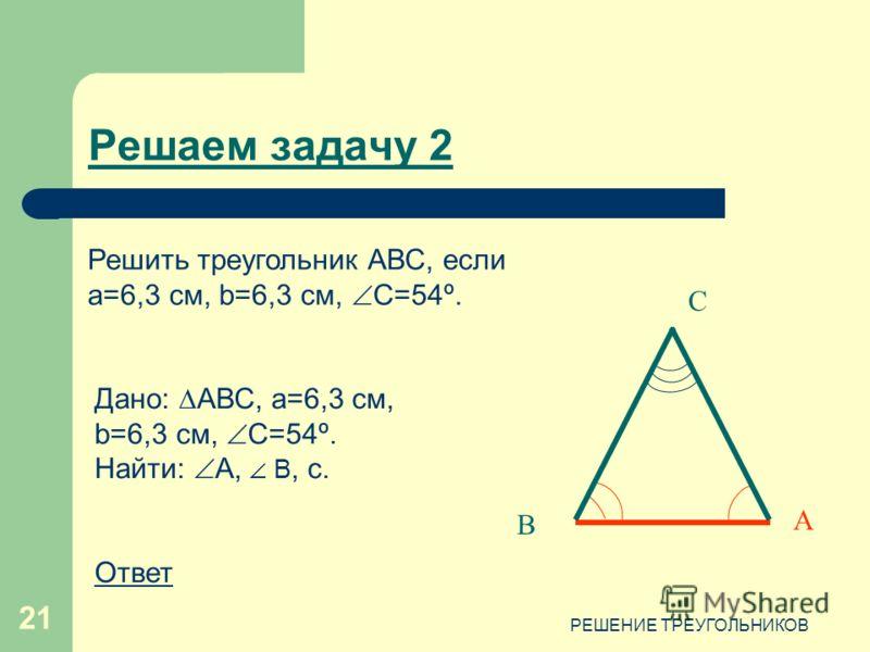 РЕШЕНИЕ ТРЕУГОЛЬНИКОВ 21 С В А Дано: АВС, a=6,3 см, b=6,3 см, C=54º. Найти: А, В, c. Ответ Решаем задачу 2 Решить треугольник АВС, если a=6,3 см, b=6,3 см, C=54º.