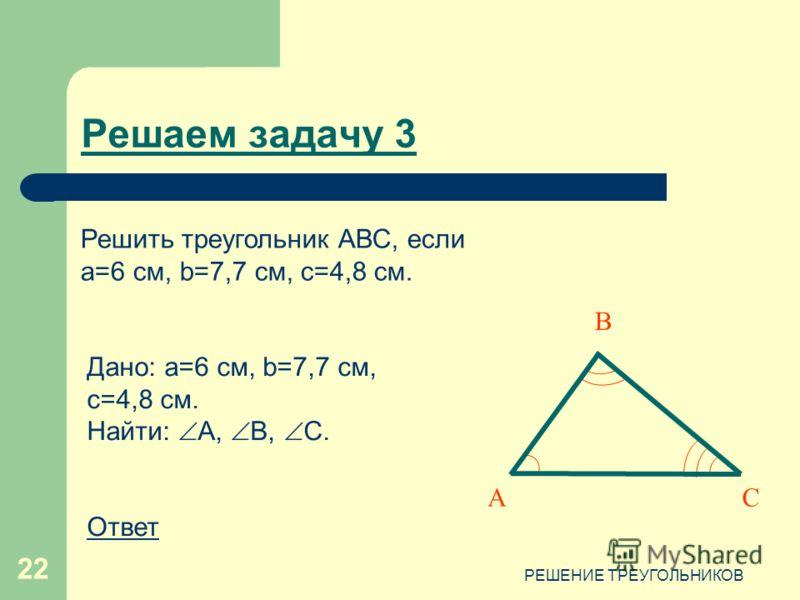 РЕШЕНИЕ ТРЕУГОЛЬНИКОВ 22 Дано: a=6 см, b=7,7 см, c=4,8 см. Найти: А, B, C. Ответ Решаем задачу 3 Решить треугольник АВС, если a=6 см, b=7,7 см, c=4,8 см. CА В