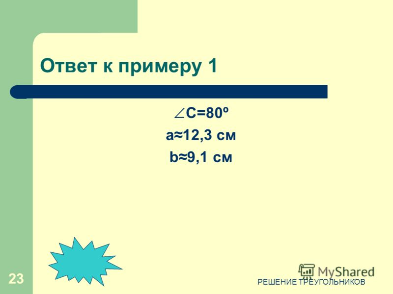 РЕШЕНИЕ ТРЕУГОЛЬНИКОВ 23 Ответ к примеру 1 C=80º a12,3 см b9,1 см
