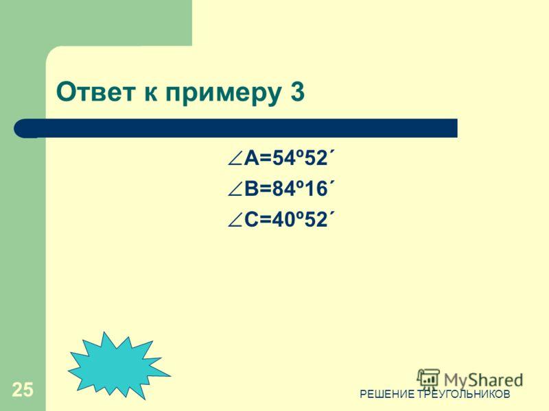 РЕШЕНИЕ ТРЕУГОЛЬНИКОВ 25 Ответ к примеру 3 А=54º52´ B=84º16´ C=40º52´