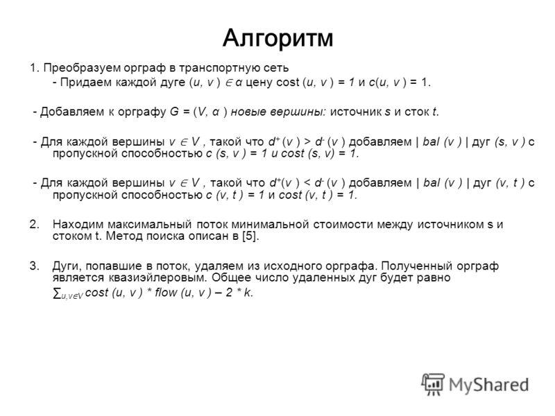 Алгоритм 1. Преобразуем орграф в транспортную сеть - Придаем каждой дуге (u, v ) α цену cost (u, v ) = 1 и c(u, v ) = 1. - Добавляем к орграфу G = (V, α ) новые вершины: источник s и сток t. - Для каждой вершины v V, такой что d + (v ) > d - (v ) доб