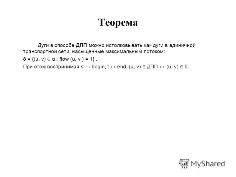Теорема Дуги в способе ДПП можно истолковывать как дуги в единичной транспортной сети, насыщенные максимальным потоком: δ = {(u, v) α : flow (u, v ) = 1}. При этом воспринимая s begin, t end, (u, v) ДПП (u, v) δ.