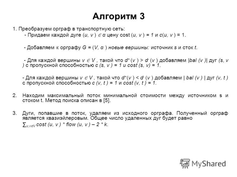 Алгоритм 3 1. Преобразуем орграф в транспортную сеть: - Придаем каждой дуге (u, v ) α цену cost (u, v ) = 1 и c(u, v ) = 1. - Добавляем к орграфу G = (V, α ) новые вершины: источник s и сток t. - Для каждой вершины v V, такой что d + (v ) > d - (v )