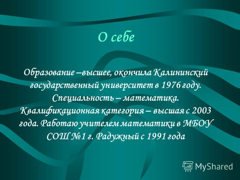 О себе Образование –высшее, окончила Калининский государственный университет в 1976 году. Специальность – математика. Квалификационная категория – высшая с 2003 года. Работаю учителем математики в МБОУ СОШ 1 г. Радужный с 1991 года