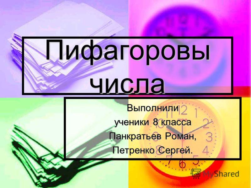 Пифагоровы числа Выполнили ученики 8 класса Панкратьев Роман, Петренко Сергей.